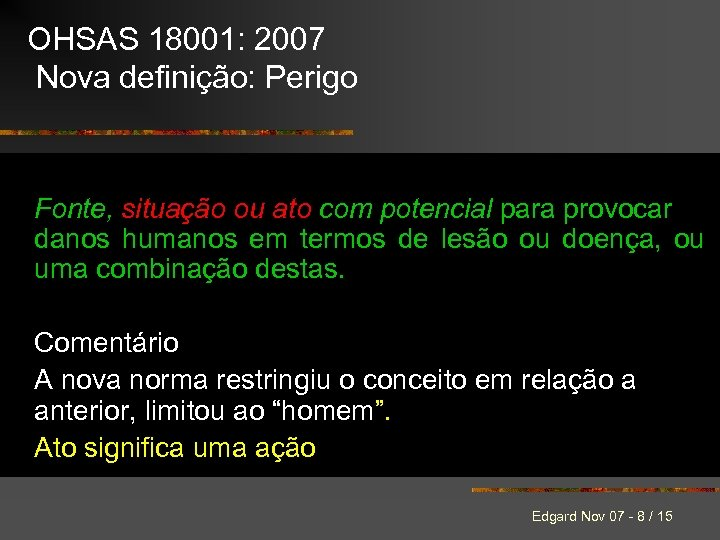 OHSAS 18001: 2007 Nova definição: Perigo Fonte, situação ou ato com potencial para provocar