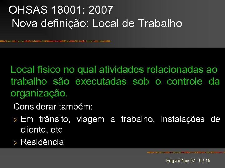 OHSAS 18001: 2007 Nova definição: Local de Trabalho Local físico no qual atividades relacionadas