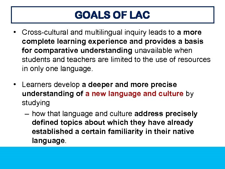 GOALS OF LAC • Cross-cultural and multilingual inquiry leads to a more complete learning