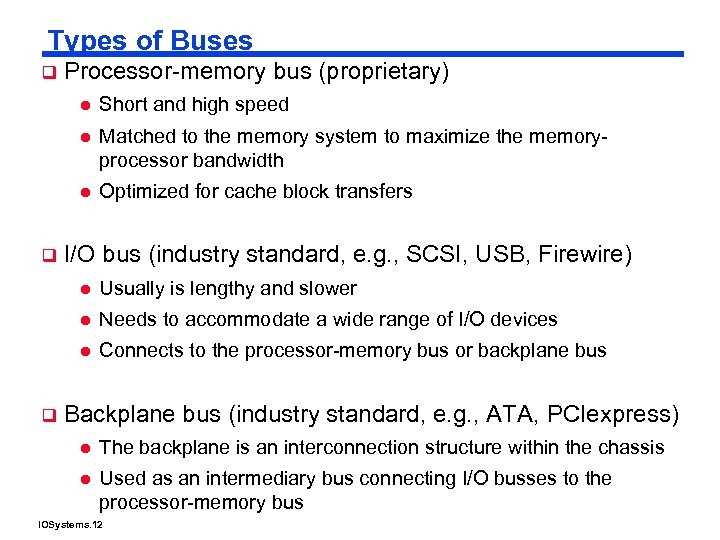 Types of Buses q Processor-memory bus (proprietary) l l Matched to the memory system