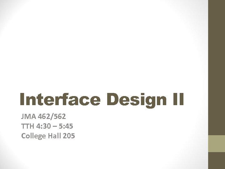 Interface Design II JMA 462/562 TTH 4: 30 – 5: 45 College Hall 205