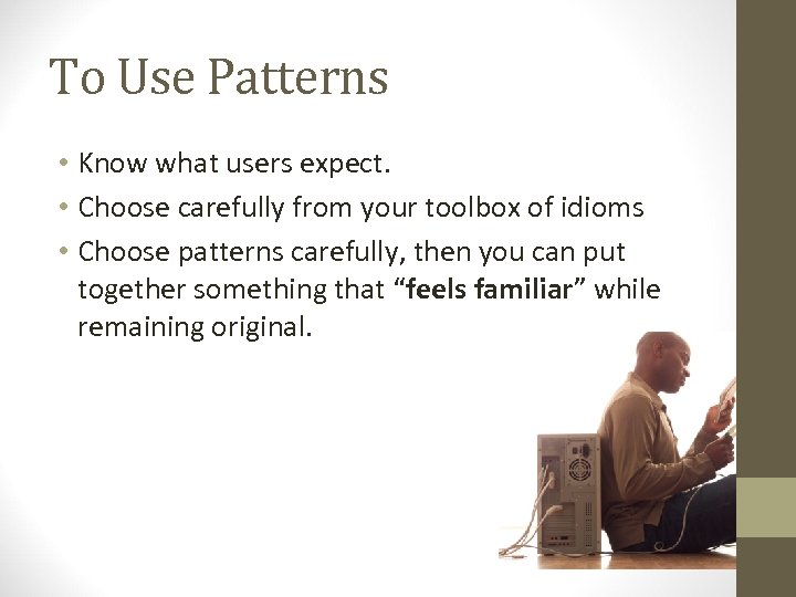 To Use Patterns • Know what users expect. • Choose carefully from your toolbox