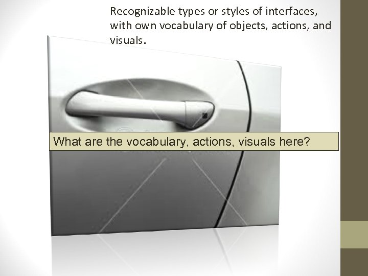 Recognizable types or styles of interfaces, with own vocabulary of objects, actions, and visuals.