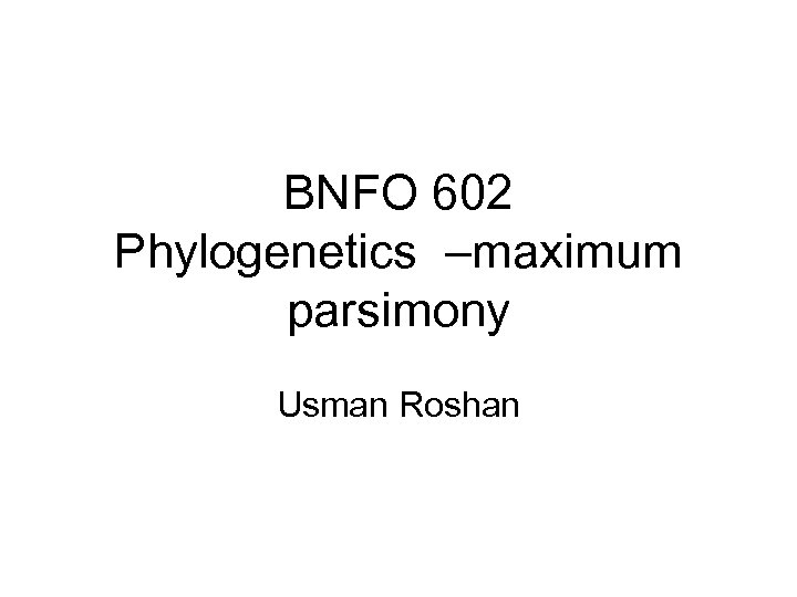 BNFO 602 Phylogenetics –maximum parsimony Usman Roshan