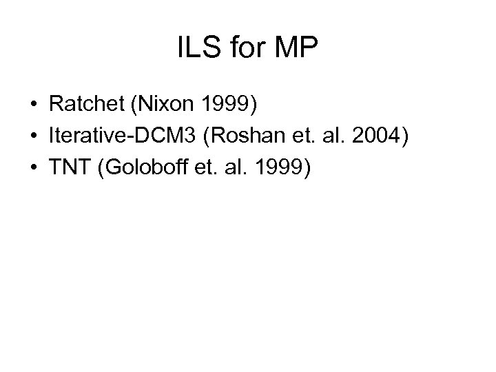 ILS for MP • Ratchet (Nixon 1999) • Iterative-DCM 3 (Roshan et. al. 2004)