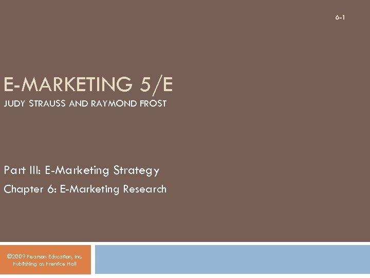 6 -1 E-MARKETING 5/E JUDY STRAUSS AND RAYMOND FROST Part III: E-Marketing Strategy Chapter