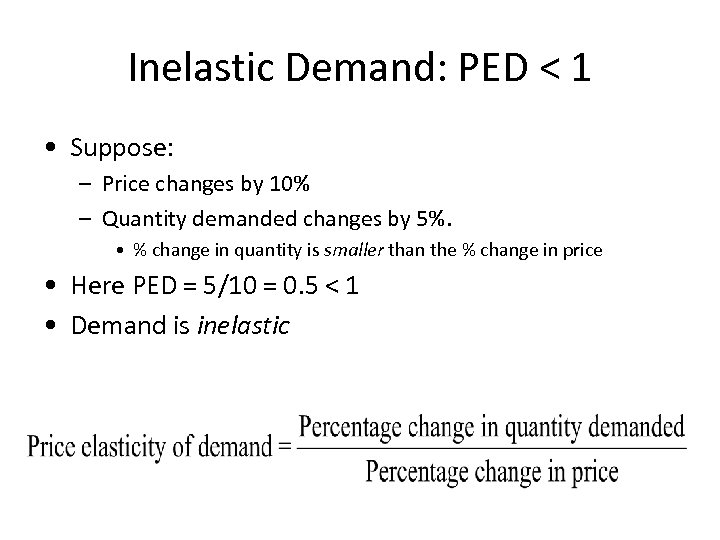 Inelastic Demand: PED < 1 • Suppose: – Price changes by 10% – Quantity