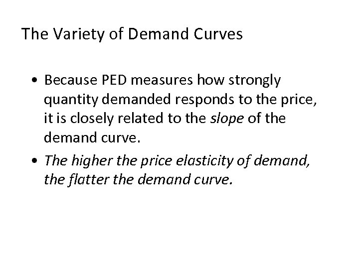 The Variety of Demand Curves • Because PED measures how strongly quantity demanded responds