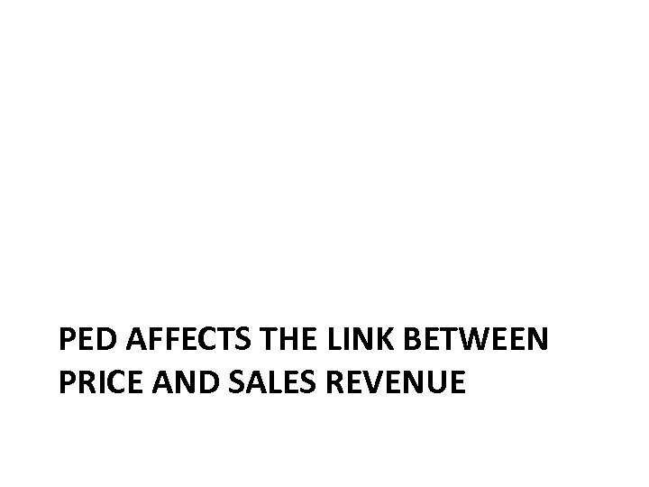 PED AFFECTS THE LINK BETWEEN PRICE AND SALES REVENUE