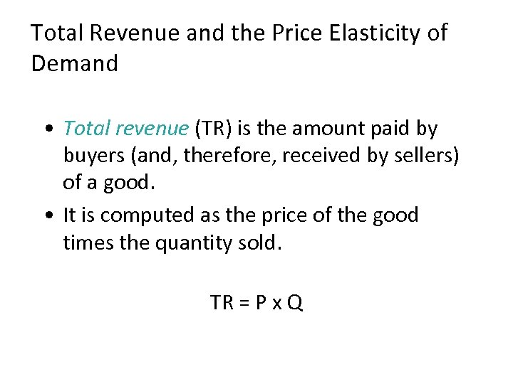 Total Revenue and the Price Elasticity of Demand • Total revenue (TR) is the