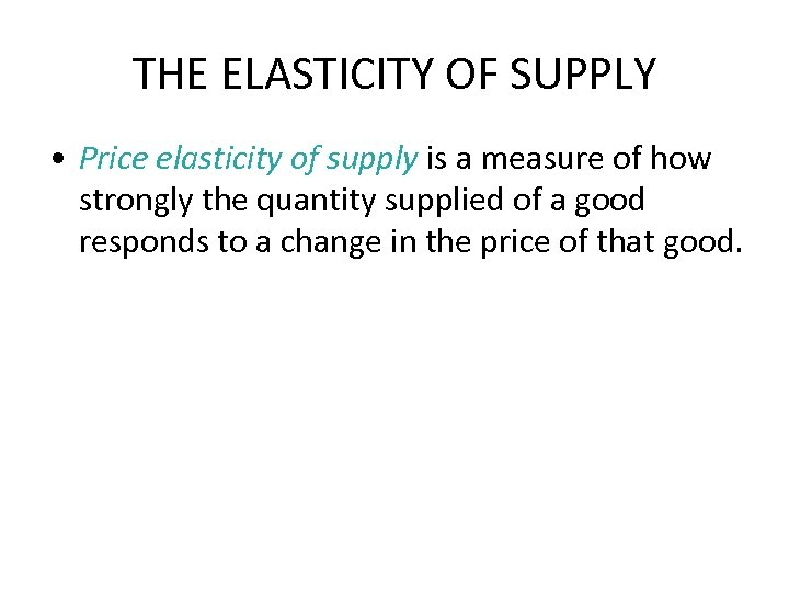 THE ELASTICITY OF SUPPLY • Price elasticity of supply is a measure of how