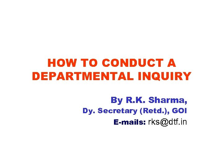 HOW TO CONDUCT A DEPARTMENTAL INQUIRY By R. K. Sharma, Dy. Secretary (Retd. ),