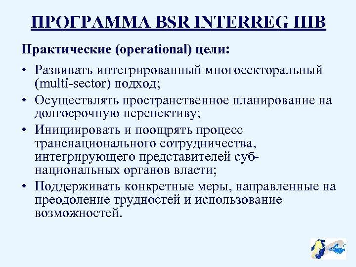 ПРОГРАММА BSR INTERREG IIIB Практические (operational) цели: • Развивать интегрированный многосекторальный (multi-sector) подход; •