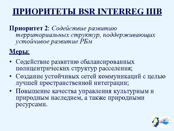 ПРИОРИТЕТЫ BSR INTERREG IIIB Приоритет 2: Содействие развитию территориальных структур, поддерживающих устойчивое развитие РБм