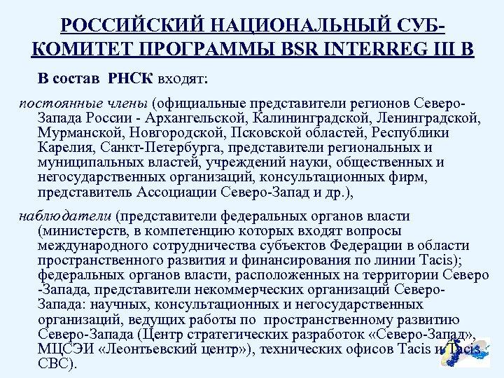 РОССИЙСКИЙ НАЦИОНАЛЬНЫЙ СУБКОМИТЕТ ПРОГРАММЫ BSR INTERREG III B В состав РНСК входят: постоянные члены