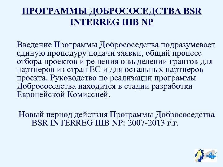 ПРОГРАММЫ ДОБРОСОСЕДСТВА BSR INTERREG IIIB NP Введение Программы Добрососедства подразумевает единую процедуру подачи заявки,