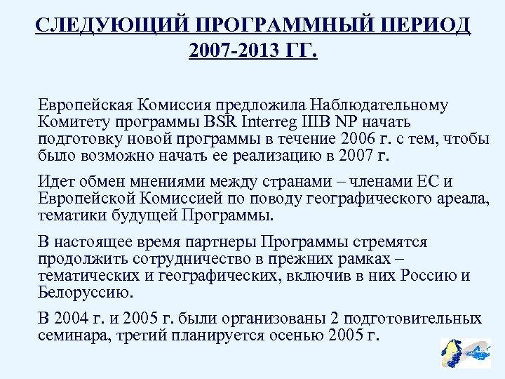 СЛЕДУЮЩИЙ ПРОГРАММНЫЙ ПЕРИОД 2007 -2013 ГГ. Европейская Комиссия предложила Наблюдательному Комитету программы BSR Interreg