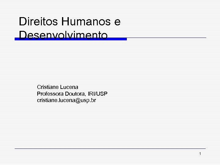 Direitos Humanos e Desenvolvimento Cristiane Lucena Professora Doutora, IRI/USP cristiane. lucena@usp. br 1