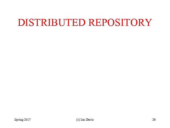 DISTRIBUTED REPOSITORY Spring 2017 (c) Ian Davis 28