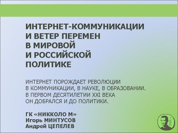 ИНТЕРНЕТ-КОММУНИКАЦИИ И ВЕТЕР ПЕРЕМЕН В МИРОВОЙ И РОССИЙСКОЙ ПОЛИТИКЕ ИНТЕРНЕТ ПОРОЖДАЕТ РЕВОЛЮЦИИ В КОММУНИКАЦИИ,