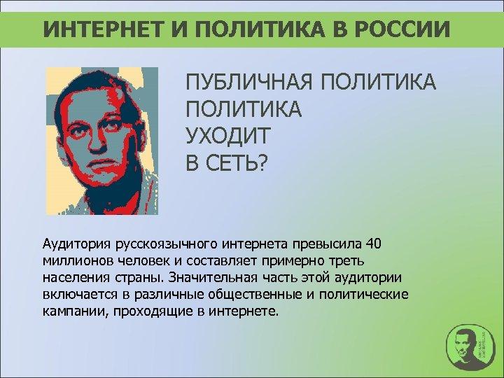 ИНТЕРНЕТ И ПОЛИТИКА В РОССИИ ПУБЛИЧНАЯ ПОЛИТИКА УХОДИТ В СЕТЬ? Аудитория русскоязычного интернета превысила