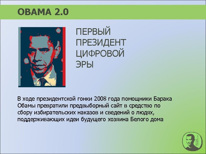 ОBAMA 2. 0 ПЕРВЫЙ ПРЕЗИДЕНТ ЦИФРОВОЙ ЭРЫ В ходе президентской гонки 2008 года помощники