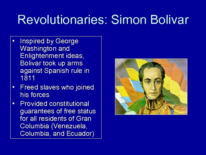 Revolutionaries: Simon Bolivar • Inspired by George Washington and Enlightenment ideas, Bolivar took up