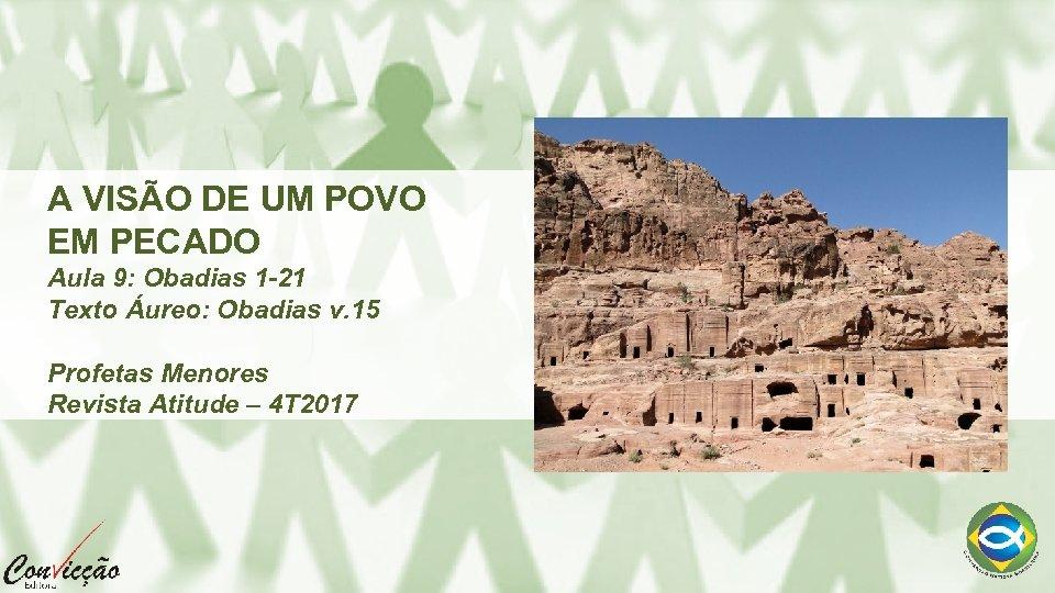 A VISÃO DE UM POVO EM PECADO Aula 9: Obadias 1 -21 Texto Áureo: