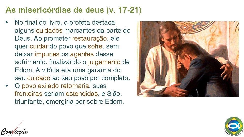 As misericórdias de deus (v. 17 -21) • • No final do livro, o