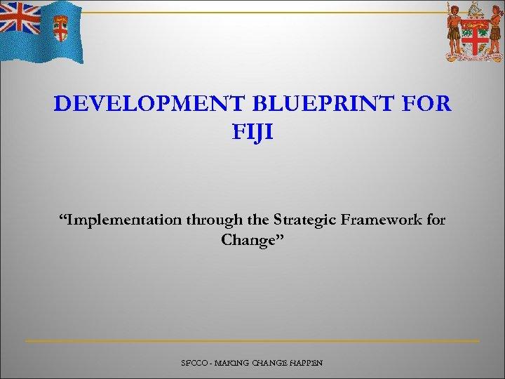 "DEVELOPMENT BLUEPRINT FOR FIJI ""Implementation through the Strategic Framework for Change"" SFCCO - MAKING"