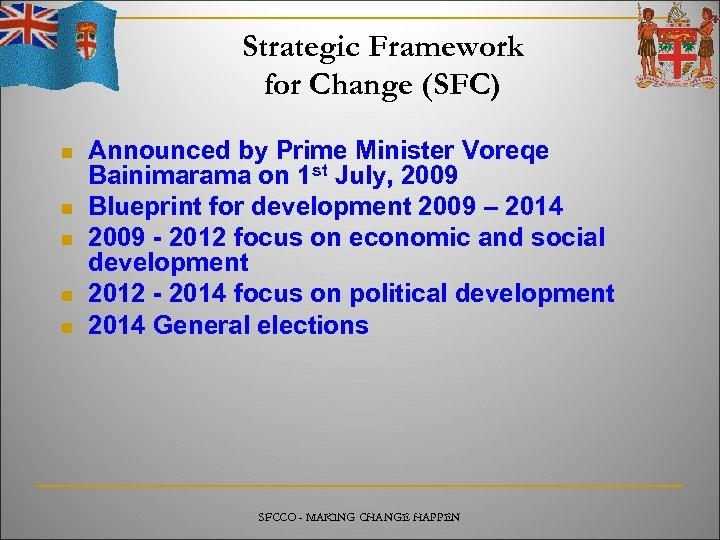 Strategic Framework for Change (SFC) n n n Announced by Prime Minister Voreqe Bainimarama
