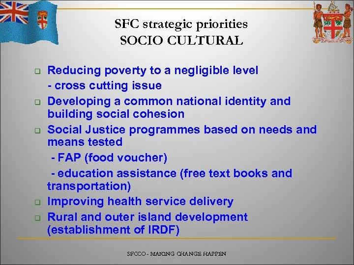 SFC strategic priorities SOCIO CULTURAL q q q Reducing poverty to a negligible level