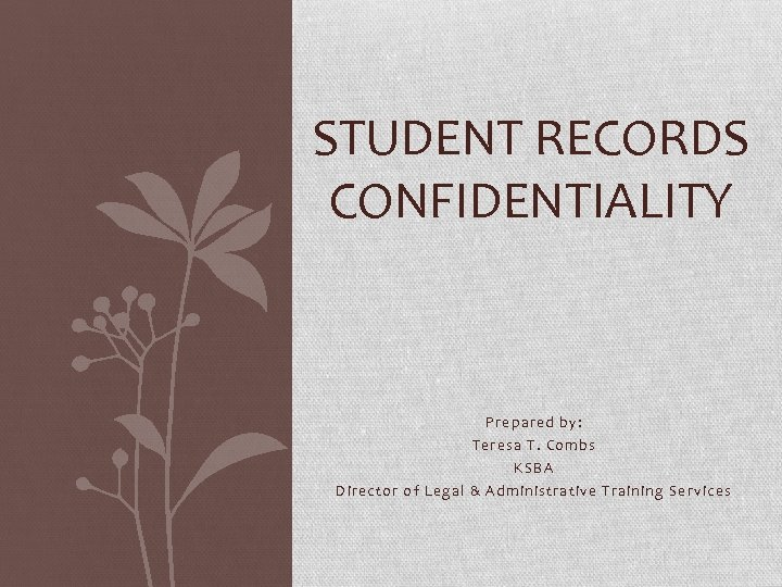STUDENT RECORDS CONFIDENTIALITY Prepared by: Teresa T. Combs KSBA Director of Legal & Administrative