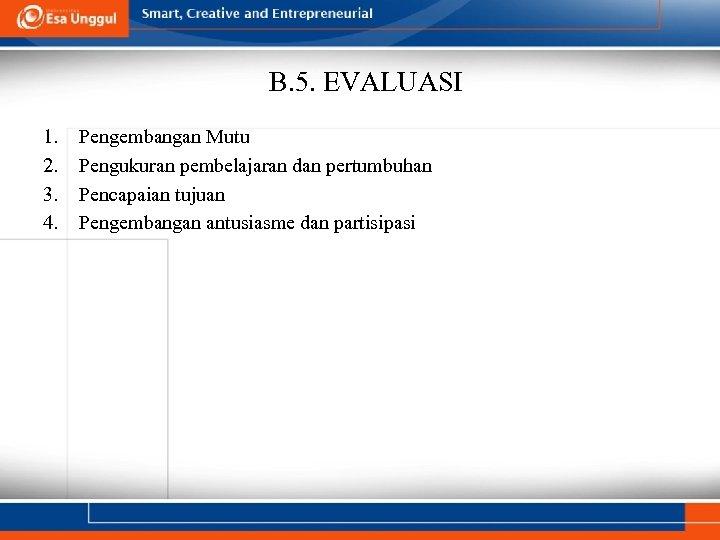 B. 5. EVALUASI 1. 2. 3. 4. Pengembangan Mutu Pengukuran pembelajaran dan pertumbuhan Pencapaian