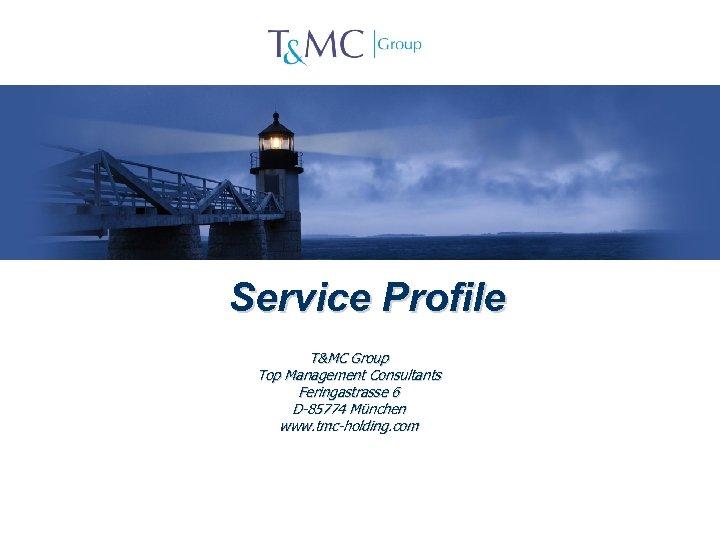 Service Profile T&MC Group Top Management Consultants Feringastrasse 6 D-85774 München www. tmc-holding. com
