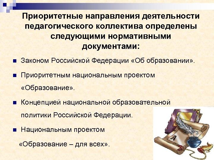 Приоритетные направления деятельности педагогического коллектива определены следующими нормативными документами: n Законом Российской Федерации