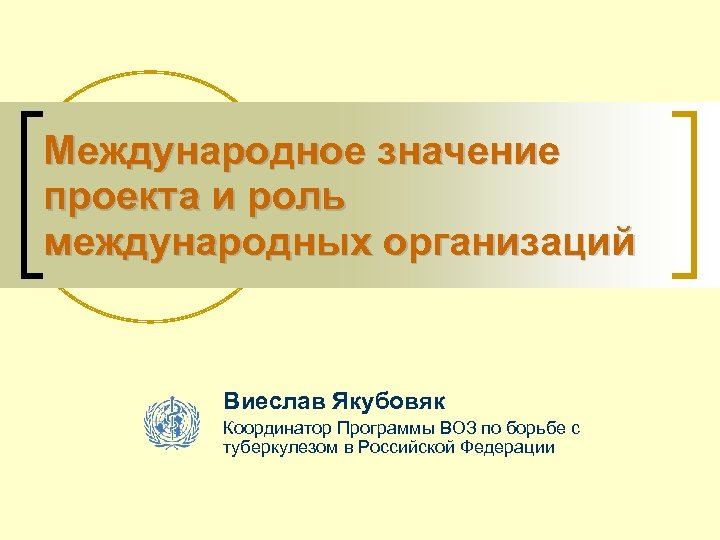 Международное значение проекта и роль международных организаций Виеслав Якубовяк Координатор Программы ВОЗ по борьбе
