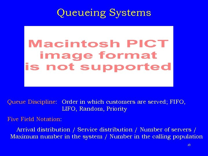 Queueing Systems Queue Discipline: Order in which customers are served; FIFO, LIFO, Random, Priority