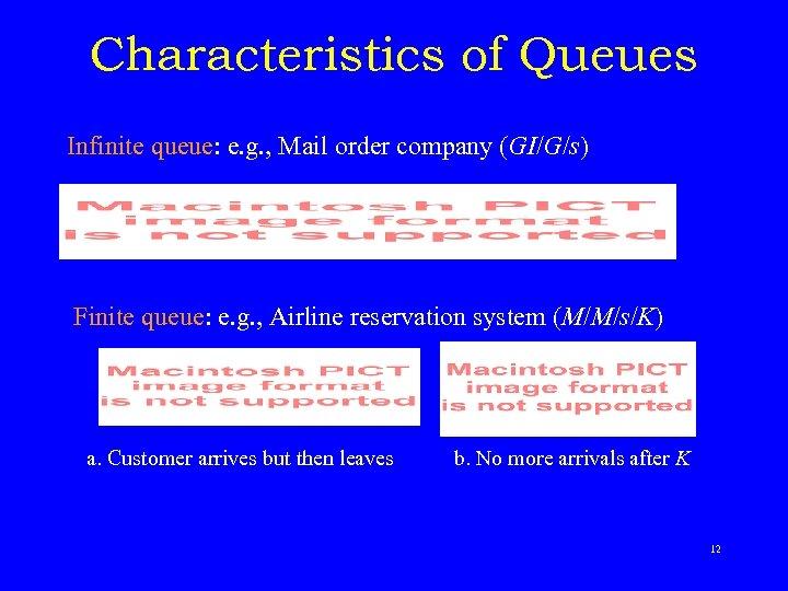 Characteristics of Queues Infinite queue: e. g. , Mail order company (GI/G/s) Finite queue:
