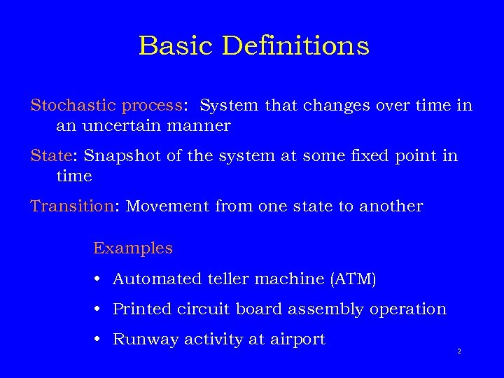 Basic Definitions Stochastic process: System that changes over time in an uncertain manner State: