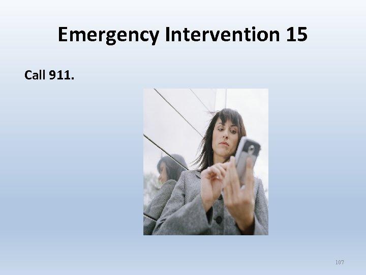 Emergency Intervention 15 Call 911. 107