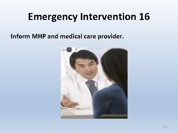 Emergency Intervention 16 Inform MHP and medical care provider. 108