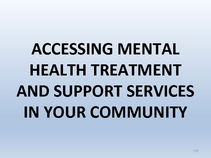 ACCESSING MENTAL HEALTH TREATMENT AND SUPPORT SERVICES IN YOUR COMMUNITY 110