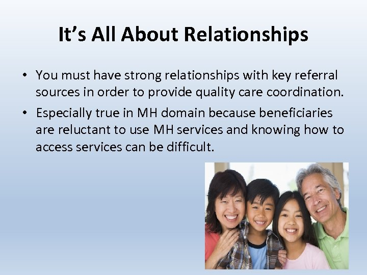 It's All About Relationships • You must have strong relationships with key referral sources