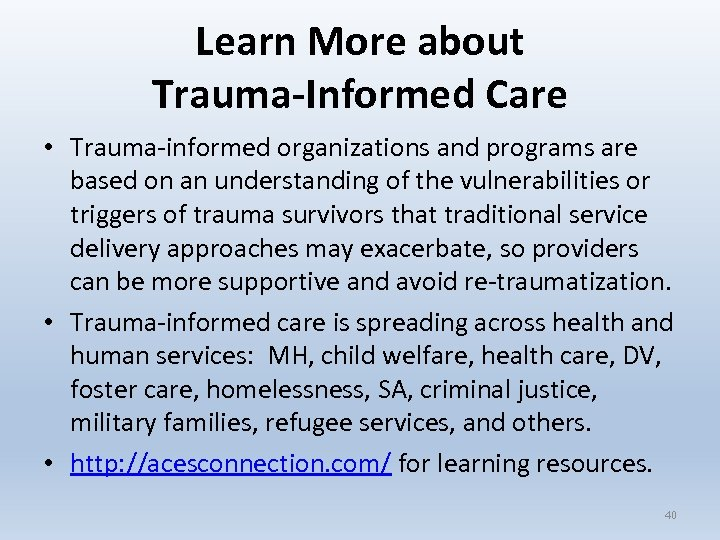 Learn More about Trauma-Informed Care • Trauma-informed organizations and programs are based on an
