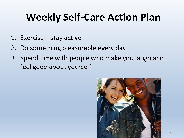 Weekly Self-Care Action Plan 1. Exercise – stay active 2. Do something pleasurable