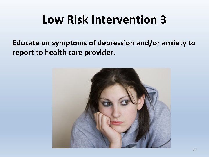 Low Risk Intervention 3 Educate on symptoms of depression and/or anxiety to report to