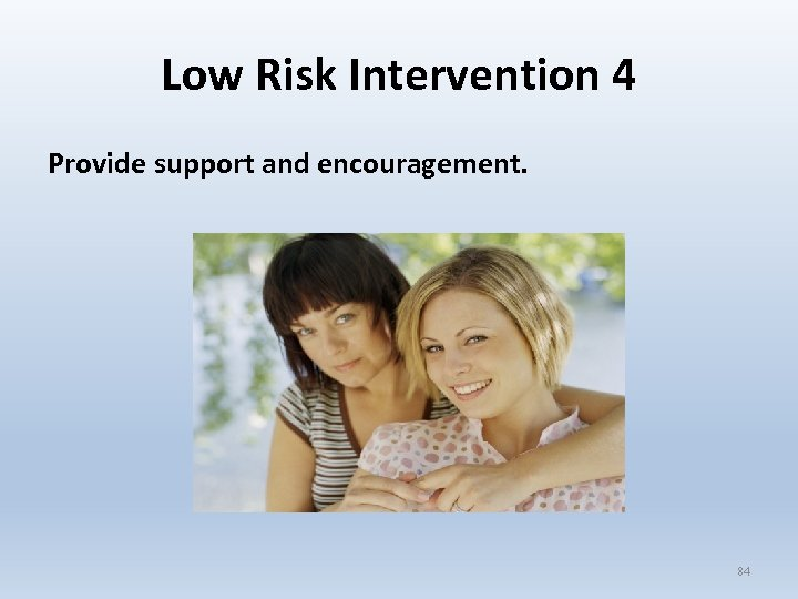 Low Risk Intervention 4 Provide support and encouragement. 84