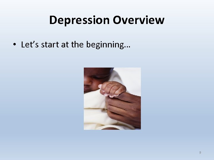 Depression Overview • Let's start at the beginning… 9
