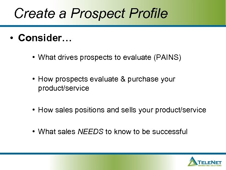 Create a Prospect Profile • Consider… • What drives prospects to evaluate (PAINS) •